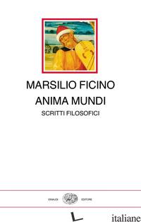 ANIMA MUNDI. SCRITTI FILOSOFICI - FICINO MARSILIO