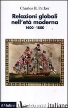 RELAZIONI GLOBALI NELL'ETA' MODERNA. 1400-1800 - PARKER CHARLES H.; MARCOCCI G. (CUR.)