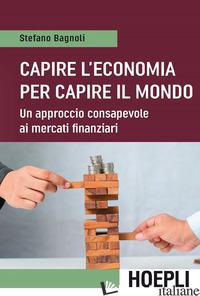 CAPIRE L'ECONOMIA PER CAPIRE IL MONDO. UN APPROCCIO CONSAPEVOLE AI MERCATI FINAN - BAGNOLI STEFANO