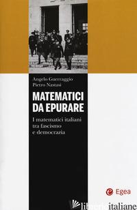 MATEMATICI DA EPURARE. I MATEMATICI ITALIANI TRA FASCISMO E DEMOCRAZIA - GUERRAGGIO ANGELO; NASTASI PIETRO