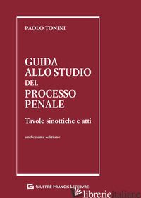 GUIDA ALLO STUDIO DEL PROCESSO PENALE. TAVOLE SINOTTICHE E ATTI - TONINI PAOLO