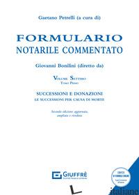 FORMULARIO NOTARILE COMMENTATO. EDIZ. AMPLIATA. VOL. 7/1: SUCCESSIONI E DONAZION - PETRELLI G. (CUR.)