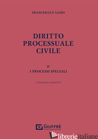 DIRITTO PROCESSUALE CIVILE. VOL. 4: I PROCESSI SPECIALI - LUISO FRANCESCO PAOLO