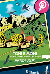 TONI E MONI. OVVERO GUIDA AL ROMANZO REGIONALE - PIUK PETRA