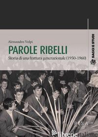 PAROLE RIBELLI. STORIA DI UNA FRATTURA GENERAZIONALE (1950-1960) - VOLPI ALESSANDRO