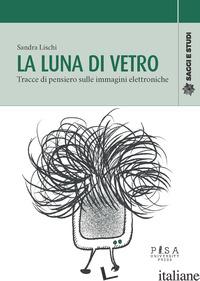 LUNA DI VETRO. TRACCE DI PENSIERO SULLE IMMAGINI ELETTRONICHE (LA) - LISCHI SANDRA