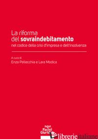 RIFORMA DEL SOVRAINDEBITAMENTO NEL CODICE DELLA CRISI D'IMPRESA E DELL'INSOLVENZ - PELLECCHIA ENZA; MODICA LARA