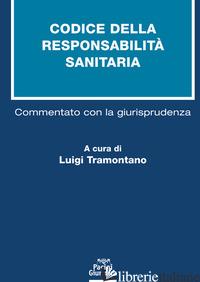 CODICE DELLA RESPONSABILITA' SANITARIA. COMMENTATO CON LA GIURISPRUDENZA - TRAMONTANO L. (CUR.)