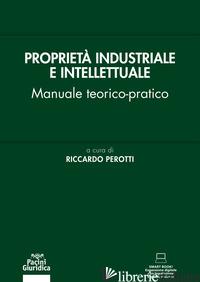 PROPRIETA' INDUSTRIALE E INTELLETTUALE. MANUALE TEORICO-PRATICO - PEROTTI R. (CUR.)