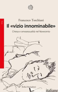 «VIZIO INNOMINABILE». CHIESA E OMOSESSUALITA' NEL NOVECENTO (IL) - TORCHIANI FRANCESCO