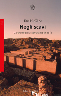NEGLI SCAVI. L'ARCHEOLOGIA RACCONTATA DA CHI LA FA - CLINE ERIC H.
