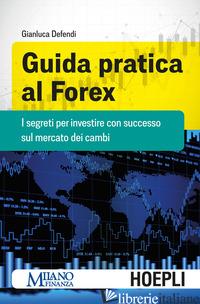 GUIDA PRATICA AL FOREX. I SEGRETI PER INVESTIRE CON SUCCESSO SUL MERCATO DEI CAM - DEFENDI GIANLUCA