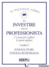 PICCOLO LIBRO PER INVESTIRE COME UN PROFESSIONISTA. I 5 PASSI PER SCEGLIERE LE A - PEARL JOSHUA; ROSENBAUM JOSHUA