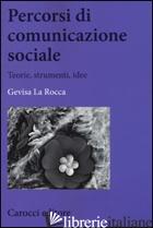 PERCORSI DI COMUNICAZIONE SOCIALE. TEORIE, STRUMENTI, IDEE - LA ROCCA GEVISA