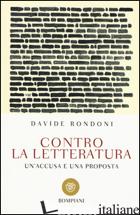 CONTRO LA LETTERATURA. UN'ACCUSA E UNA PROPOSTA - RONDONI DAVIDE