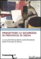 PROGETTARE LA SICUREZZA IN PROVINCIA DI SIENA - OSSERVATORIO SULLA SICUREZZA DELLA PROV. DI SIENA (CUR.)