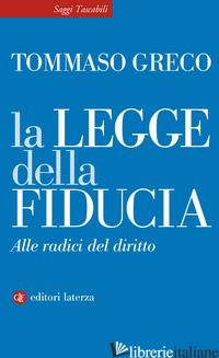 LEGGE DELLA FIDUCIA. ALLE RADICI DEL DIRITTO (LA) - GRECO TOMMASO