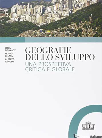 GEOGRAFIE DELLO SVILUPPO. UNA PROSPETTIVA CRITICA E GLOBALE - VANOLO ALBERTO; BIGNANTE ELISA; CELATA FILIPPO