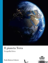 PIANETA TERRA. GEOGRAFIA FISICA (IL) - FEDERICI PAOLO ROBERTO
