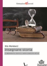 INSEGNARE STORIA. IL LABORATORIO STORICO E ALTRE PRATICHE ATTIVE - MONDUCCI E. (CUR.)