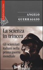 SCIENZA IN TRINCEA. GLI SCIENZIATI ITALIANI NELLA PRIMA GUERRA MONDIALE (LA) - GUERRAGGIO ANGELO