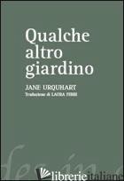 QUALCHE ALTRO GIARDINO - URQUHART JANE