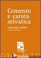 CEMENTO E CAROTA SELVATICA - AVISON MARGARET; FERRI L. (CUR.)