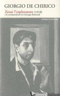 ZEUSI L'ESPLORATORE (1918) E LA CORISPONDENZA CON GIUSEPPE RAIMONDI - DE CHIRICO GIORGIO; MALERBA V. (CUR.)