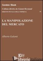 MANIPOLAZIONE DEL MERCATO (LA) - GALANTI ALBERTO