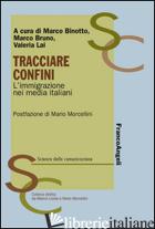 TRACCIARE CONFINI. L'IMMIGRAZIONE NEI MEDIA ITALIANI - BINOTTO M. (CUR.); BRUNO M. (CUR.); LAI V. (CUR.)