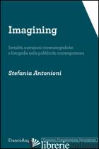IMAGINING. SERIALITA', NARRAZIONI CINEMATOGRAFICHE E FOTOGRAFIA NELLA PUBBLICITA - ANTONIONI STEFANIA