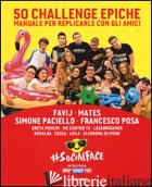 50 CHALLENGE EPICHE. MANUALE PER REPLICARLE CON GLI AMICI. #SOCIALFACE. EDIZ. A  - FAVI J - MATES - SIMONE PACIELLO