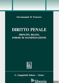 DIRITTO PENALE. PRINCIPI, REATO, FORME DI MANIFESTAZIONE - DE FRANCESCO GIOVANNANGELO