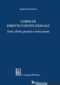 CORSO DI DIRITTO COSTITUZIONALE. FONTI, DIRITTI, GIUSTIZIA COSTITUZIONALE - RUOTOLO MARCO