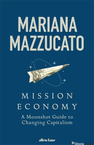 MISSION ECONOMY: A MOONSHOT GUIDE TO CHANGING CAPITALISM - MAZZUCATO MARIANA