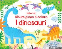 DINOSAURI. ALBUM GIOCO E COLORO. EDIZ. A COLORI (I) - ROBSON KIRSTEEN; BROWN JENNY