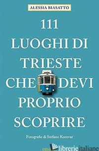 111 LUOGHI DI TRIESTE CHE DEVI PROPRIO SCOPRIRE - BIASATTO ALESSIA