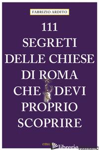 111 SEGRETI DELLE CHIESE DI ROMA CHE DEVI PROPRIO SCOPRIRE - ARDITO FABRIZIO