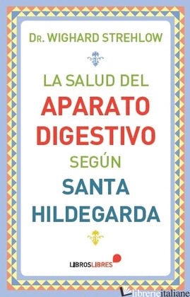 LA SALUD DEL APARATO DIGESTIVO SEGUN SANTAHILDEGARDA DE BINGEN - STREHLOW WIGHARD