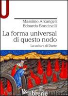 FORMA UNIVERSAL DI QUESTO NODO. LA CULTURA DI DANTE (LA) - ARCANGELI MASSIMO; BONCINELLI EDOARDO