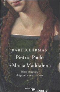 PIETRO, PAOLO E MARIA MADDALENA. STORIA E LEGGENDA DEI PRIMI SEGUACI DI GESU' - EHRMAN BART D.