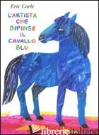 ARTISTA CHE DIPINSE IL CAVALLO BLU. EDIZ. ILLUSTRATA (L') - CARLE ERIC