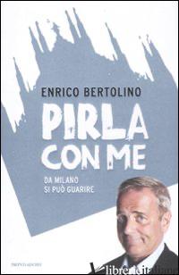 PIRLA CON ME. DA MILANO SI PUO' GUARIRE - BERTOLINO ENRICO