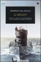 U-BOOT. STORIE DI UOMINI E DI SOMMERGIBILI NELLA SECONDA GUERRA MONDIALE - VALZANIA SERGIO