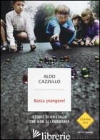 BASTA PIANGERE! STORIE DI UN'ITALIA CHE NON SI LAMENTAVA - CAZZULLO ALDO
