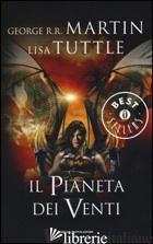 PIANETA DEI VENTI (IL) - MARTIN GEORGE R. R.; TUTTLE LISA