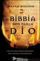 BIBBIA NON PARLA DI DIO. UNO STUDIO RIVOLUZIONARIO SULL'ANTICO TESTAMENTO (LA) - BIGLINO MAURO