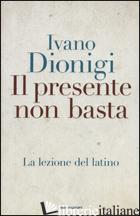 PRESENTE NON BASTA. LA LEZIONE DEL LATINO (IL) - DIONIGI IVANO