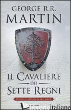 CAVALIERE DEI SETTE REGNI. EDIZ. ILLUSTRATA (IL) - MARTIN GEORGE R. R.