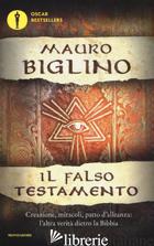 FALSO TESTAMENTO. CREAZIONE, MIRACOLI, PATTO D'ALLENZA: L'ALTRA VERITA' DIETRO L - BIGLINO MAURO